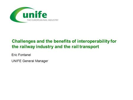 Challenges and the benefits of interoperability for the railway industry and the rail transport Eric Fontanel UNIFE General Manager.