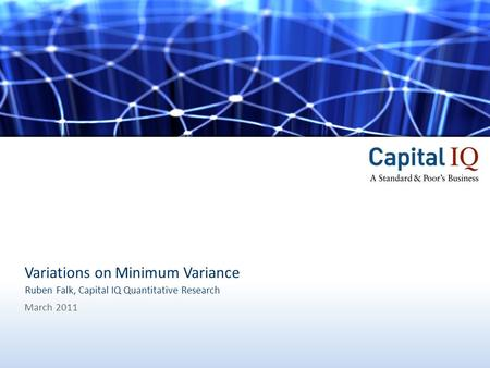 1Capital IQ, A Standard & Poor's Business Variations on Minimum Variance March 2011 Ruben Falk, Capital IQ Quantitative Research.