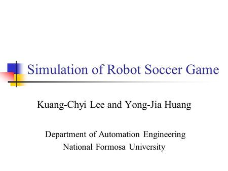 Simulation of Robot Soccer Game Kuang-Chyi Lee and Yong-Jia Huang Department of Automation Engineering National Formosa University.