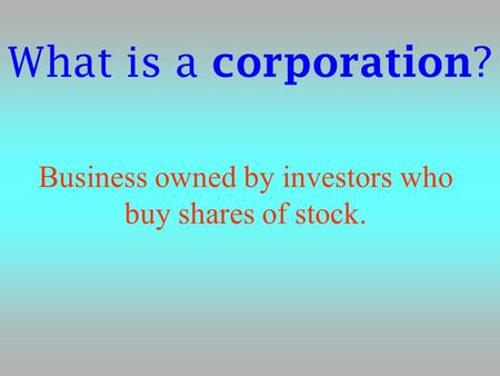 What is a corporation ? Business owned by investors who buy shares of stock.