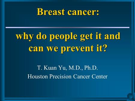 Breast cancer: why do people get it and can we prevent it? T. Kuan Yu, M.D., Ph.D. Houston Precision Cancer Center.