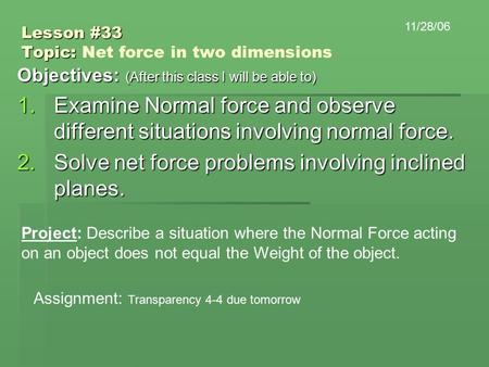 Lesson #33 Topic: Lesson #33 Topic: Net force in two dimensions Objectives: (After this class I will be able to) 1.Examine Normal force and observe different.