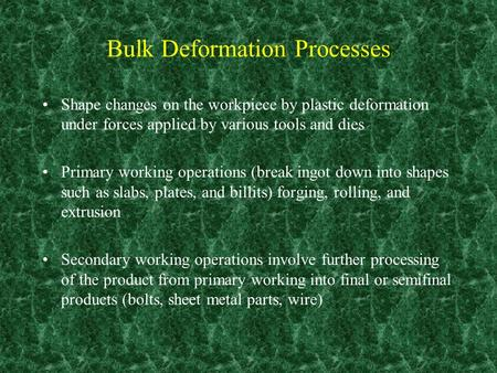 Bulk Deformation Processes Shape changes on the workpiece by plastic deformation under forces applied by various tools and dies Primary working operations.