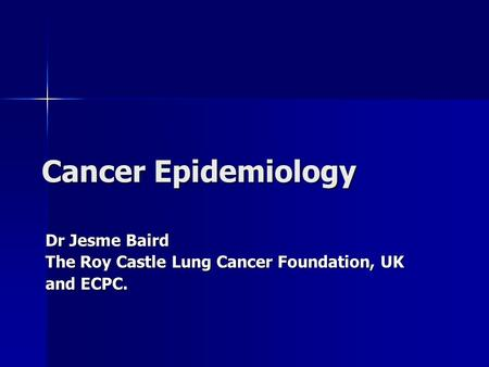 Cancer Epidemiology Dr Jesme Baird The Roy Castle Lung Cancer Foundation, UK and ECPC.