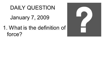 DAILY QUESTION January 7, 2009 1. What is the definition of force?