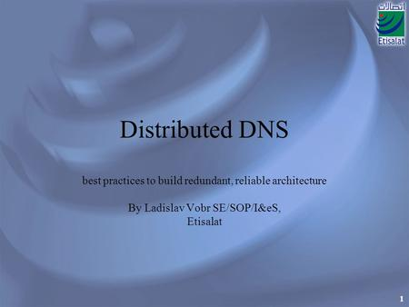 1 Distributed DNS best practices to build redundant, reliable architecture By Ladislav Vobr SE/SOP/I&eS, Etisalat.