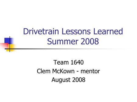 Drivetrain Lessons Learned Summer 2008 Team 1640 Clem McKown - mentor August 2008.