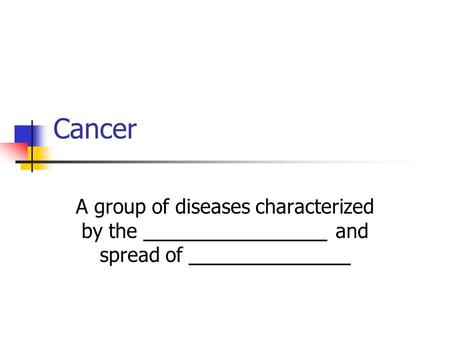 Cancer A group of diseases characterized by the _________________ and spread of _______________.