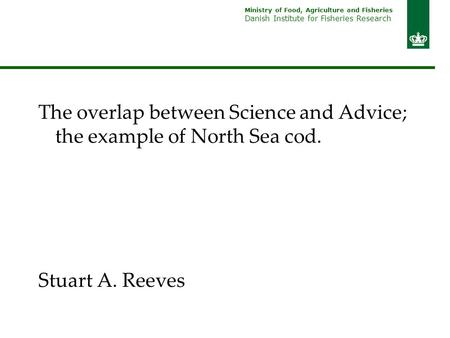Ministry of Food, Agriculture and Fisheries Danish Institute for Fisheries Research The overlap between Science and Advice; the example of North Sea cod.