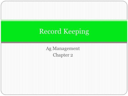 Ag Management Chapter 2 Record Keeping. Objectives Understand the importance of keeping good records and the type of records used to manage a business.