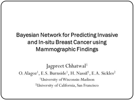 Bayesian Network for Predicting Invasive and In-situ Breast Cancer using Mammographic Findings Jagpreet Chhatwal 1 O. Alagoz 1, E.S. Burnside 1, H. Nassif.