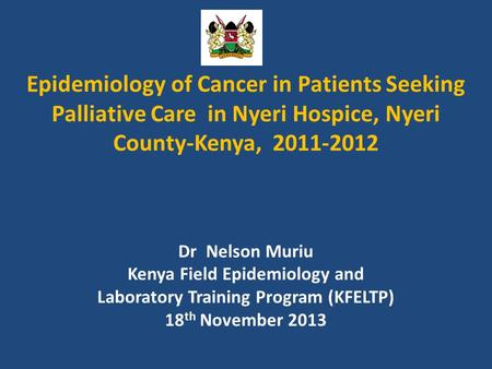 Epidemiology of Cancer in Patients Seeking Palliative Care in Nyeri Hospice, Nyeri County-Kenya, 2011-2012 Dr Nelson Muriu Kenya Field Epidemiology and.