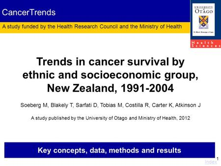 1 Key concepts, data, methods and results Index Trends in cancer survival by ethnic and socioeconomic group, New Zealand, 1991-2004 Soeberg M, Blakely.