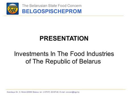 Aranskaya Str., 6, Minsk 220006 Belarus, tel.: (+37517) 223-87-40;   PRESENTATION Investments In The Food Industries of The Republic.