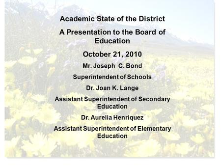 Academic State of the District A Presentation to the Board of Education October 21, 2010 Mr. Joseph C. Bond Superintendent of Schools Dr. Joan K. Lange.