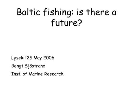 Baltic fishing: is there a future? Lysekil 25 May 2006 Bengt Sjöstrand Inst. of Marine Research.