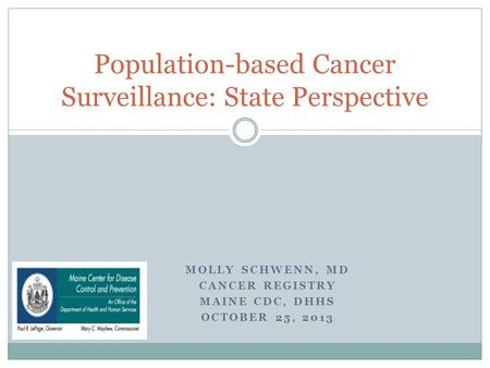 MOLLY SCHWENN, MD CANCER REGISTRY MAINE CDC, DHHS OCTOBER 25, 2013 Population-based Cancer Surveillance: State Perspective.