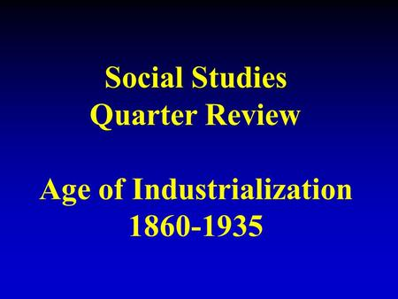 Social Studies Quarter Review Age of Industrialization 1860-1935.