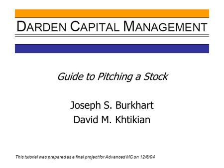 Guide to Pitching a Stock Joseph S. Burkhart David M. Khtikian This tutorial was prepared as a final project for Advanced MC on 12/6/04.