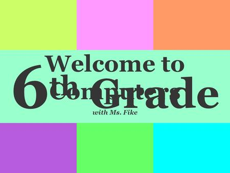 6 th Grade Welcome to Computers with Ms. Fike. Please bring 2 pencils to leave in my room. I will use them to provide you with something to write with.