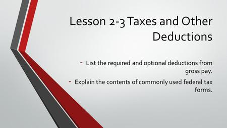 Lesson 2-3 Taxes and Other Deductions - List the required and optional deductions from gross pay. - Explain the contents of commonly used federal tax forms.