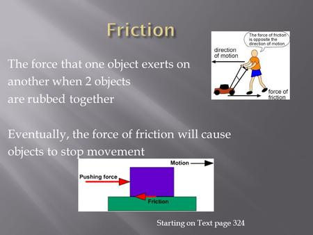 The force that one object exerts on another when 2 objects are rubbed together Eventually, the force of friction will cause objects to stop movement Starting.
