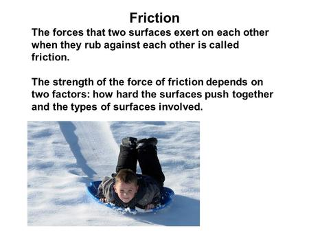 Friction The forces that two surfaces exert on each other when they rub against each other is called friction. The strength of the force of friction depends.