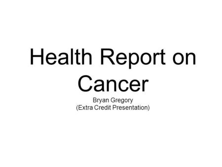 Health Report on Cancer Bryan Gregory (Extra Credit Presentation)