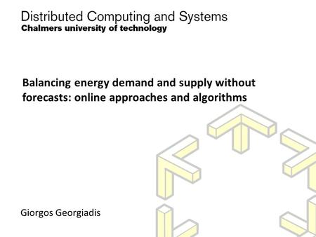 Balancing energy demand and supply without forecasts: online approaches and algorithms Giorgos Georgiadis.