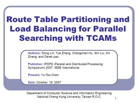 1 Route Table Partitioning and Load Balancing for Parallel Searching with TCAMs Department of Computer Science and Information Engineering National Cheng.