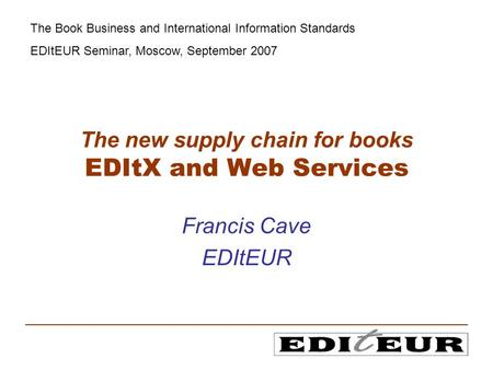 The new supply chain for books EDItX and Web Services Francis Cave EDItEUR The Book Business and International Information Standards EDItEUR Seminar, Moscow,