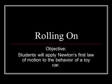 Rolling On Objective: Students will apply Newton's first law of motion to the behavior of a toy car.