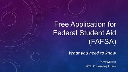 Free Application for Federal Student Aid (FAFSA) What you need to know Amy Mittan WCU Counseling Intern.