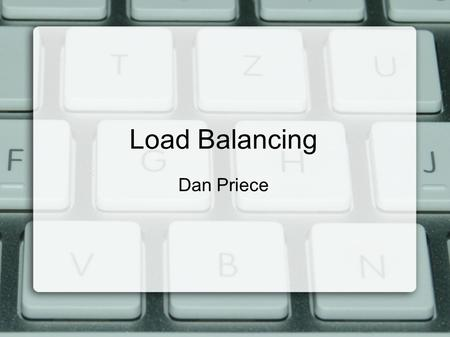 Load Balancing Dan Priece. What is Load Balancing? Distributed computing with multiple resources Need some way to distribute workload Discreet from the.