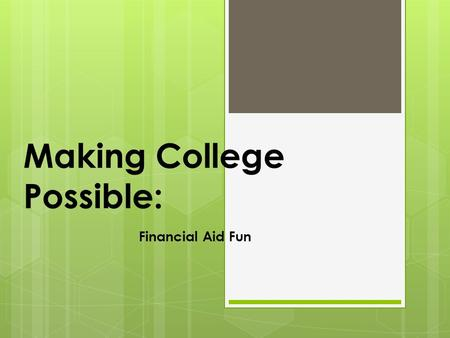 Making College Possible: Financial Aid Fun. Financial Aid Topics  What is financial aid?  Where does it come from?  What aid is available?  How to.