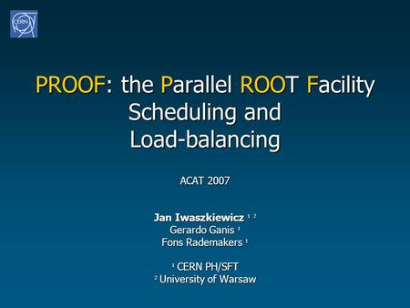 PROOF: the Parallel ROOT Facility Scheduling and Load-balancing ACAT 2007 Jan Iwaszkiewicz ¹ ² Gerardo Ganis ¹ Fons Rademakers ¹ ¹ CERN PH/SFT ² University.