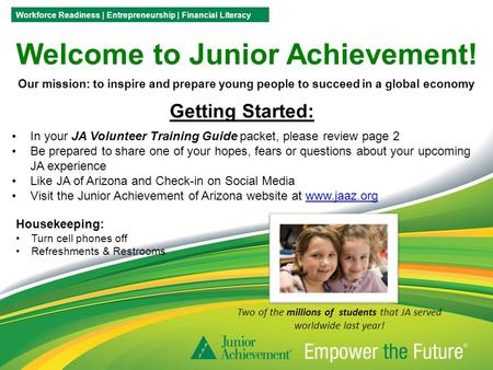 Welcome to Junior Achievement! Our mission: to inspire and prepare young people to succeed in a global economy Workforce Readiness | Entrepreneurship |