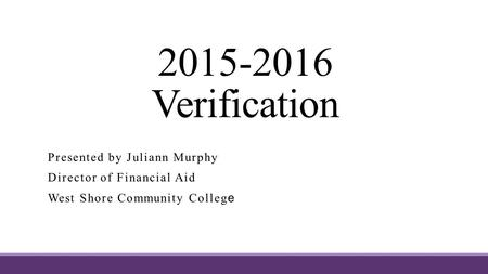 2015-2016 Verification Presented by Juliann Murphy Director of Financial Aid West Shore Community Colleg e.