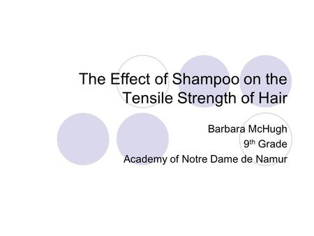 The Effect of Shampoo on the Tensile Strength of Hair Barbara McHugh 9 th Grade Academy of Notre Dame de Namur.