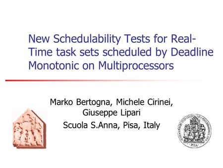 New Schedulability Tests for Real- Time task sets scheduled by Deadline Monotonic on Multiprocessors Marko Bertogna, Michele Cirinei, Giuseppe Lipari Scuola.