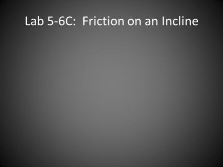 Lab 5-6C: Friction on an Incline. Lab Recap: Friction µ s > µ k for the same 2 materials µ s and µ k do not change on an incline If constant velocity.