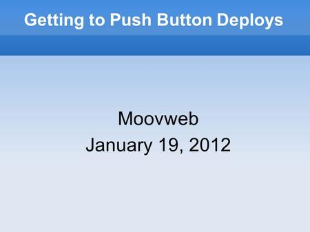 Getting to Push Button Deploys Moovweb January 19, 2012.