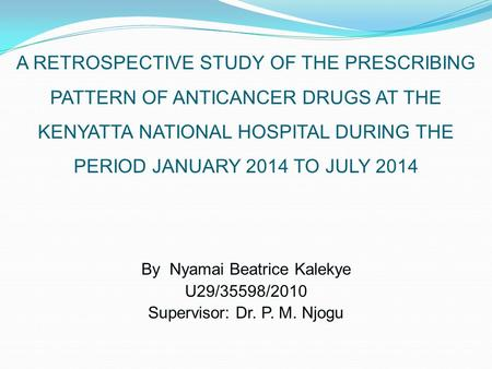 A RETROSPECTIVE STUDY OF THE PRESCRIBING PATTERN OF ANTICANCER DRUGS AT THE KENYATTA NATIONAL HOSPITAL DURING THE PERIOD JANUARY 2014 TO JULY 2014 By Nyamai.