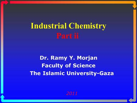 Industrial Chemistry Part ii Dr. Ramy Y. Morjan Faculty of Science The Islamic University-Gaza 2011.