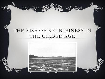 THE RISE OF BIG BUSINESS IN THE GILDED AGE. WHAT DO YOU SEE?