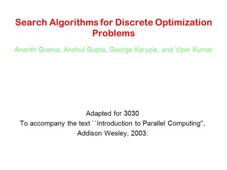 Search Algorithms for Discrete Optimization Problems Ananth Grama, Anshul Gupta, George Karypis, and Vipin Kumar Adapted for 3030 To accompany the text.