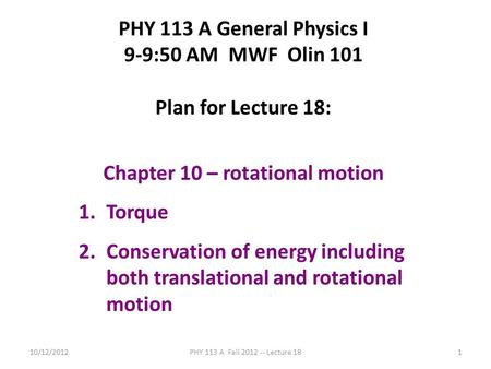 10/12/2012PHY 113 A Fall 2012 -- Lecture 181 PHY 113 A General Physics I 9-9:50 AM MWF Olin 101 Plan for Lecture 18: Chapter 10 – rotational motion 1.Torque.