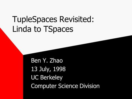 TupleSpaces Revisited: Linda to TSpaces Ben Y. Zhao 13 July, 1998 UC Berkeley Computer Science Division.