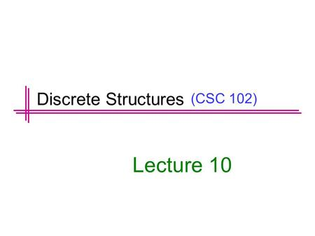 (CSC 102) Lecture 10 Discrete Structures. Previous Lectures Summary Divisors Prime Numbers Fundamental Theorem of Arithmetic Division Algorithm. Greatest.