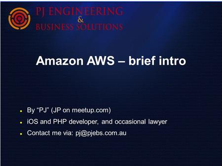 "Amazon AWS – brief intro By ""PJ"" (JP on meetup.com) iOS and PHP developer, and occasional lawyer Contact me via:"